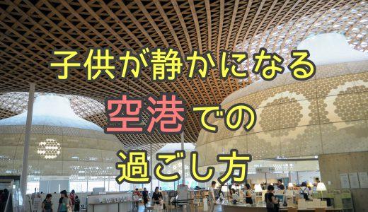 子供が飛行機で静かになる出発前の空港での過ごし方